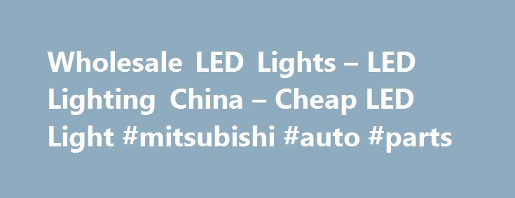 Wholesale LED Lights – LED Lighting China – Cheap LED Light #mitsubishi #auto #parts http://poland.remmont.com/wholesale-led-lights-led-lighting-china-cheap-led-light-mitsubishi-auto-parts/  #auto led lights # Wholesale LED Lights From China Special LED Lights China LED Lighting Cheap LED lights due to factory direct sourcing LED is an abbreviation for Light-Emitting Diode. LEDs are just tiny light bulbs that fit easily into an electrical circuit. But unlike ordinary incandescent bulbs they…