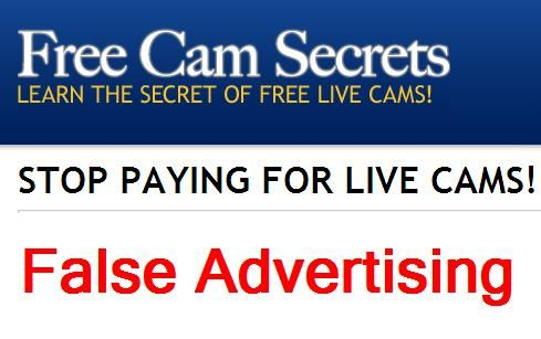 """The Secret to Free Live Cams Free Cam Secret – False Advertising: The annoying advertisement: """"The Secret to Free Live Cams - Free Cam Secret"""", seems to be popping up in a lot of persons' web browser around the world. The advertisement claims that you can have access to free live cam which allows you to talk to beautiful women from all over the world...."""