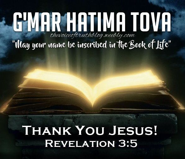 """""""G'mar Hatima Tova!"""" -  Jewish greeting during the 10 days of Awe. Thank You Jesus!!! Revelation 3:5 """"All who are victorious will be clothed in white. I will never erase their names from the Book of Life, but I will announce before My Father and His angels that they are Mine."""" -- thevoiceoftruthblog.weebly.com"""