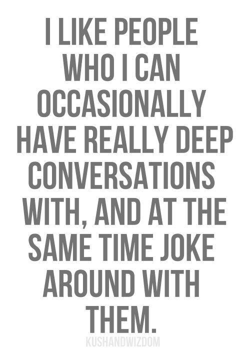"""I like people who I can occasionelly have really deep conversations with, and at the same time joke around with them"". (by Kushandwizdom)"