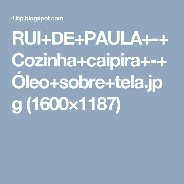 RUI+DE+PAULA+-+Cozinha+caipira+-+Óleo+sobre+tela.jpg (1600×1187)