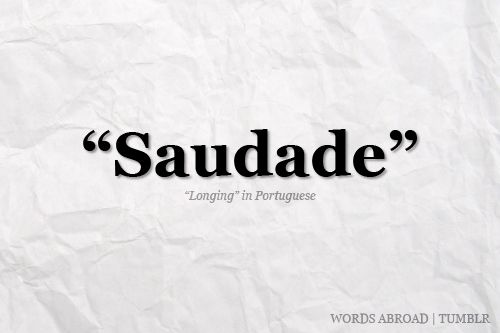 """A Portuguese word difficult to translate adequately, which describes a deep emotional state of nostalgic longing for something or someone that one was fond of and which is lost. It may also be translated as a deep longing or yearning for something which does not exist or is unattainable.  Saudade was once described as """"the love that remains"""" or """"the love that stays"""" after someone is gone. Saudade is the recollection of feelings, experiences, places or events that once brought excitement…"""