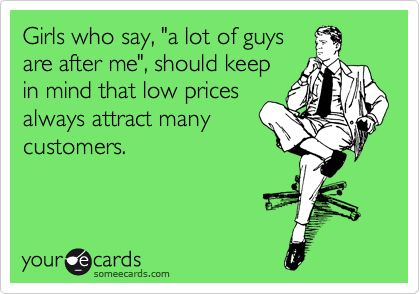 """Girls who say, """"a lot of guys are after me"""", should keep in mind that low prices always attract many customers."""