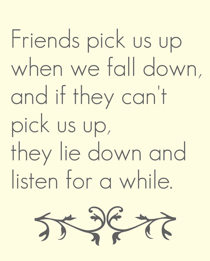 friends pick us up when we fall down, and if they can't pick us up, they lie down and listen for awhile