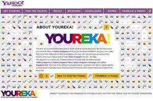 """YOUREKA!:Yahoo Singaporeヤフー・シンガポールは多数のヤフー関連サイトの中から隠れグッズを探すというデジタル宝探し、""""Youreka""""キャンペーンを1ヶ月間超行った。 1.この""""Youreka""""キャンペーンは、赤・青・緑・紫色のチケットがヤフー・メッセンジャーやメール、ニュースなどのヤフー関連サイトの中に埋め込まれており、各色のチケットに割引券や映画館のVIP上映招待券などの賞が付いてるというもの。  2.紫色のチケットは特別であり、このチケットはオンライン上ではなく実際のシンガポール内の場所に隠されており、この紫色 のチケットを手に入れたユーザーは、""""Youreka""""のグランド・フィナーレである特別イベントに招待される。  3.ヤフー・シンガポールはこのキャンペーンでアディダス、ブラックベリー、シンガポール航空、キャセイ・パシフィック航空と提携しており、提携企業から褒賞として商品が与えられた。"""