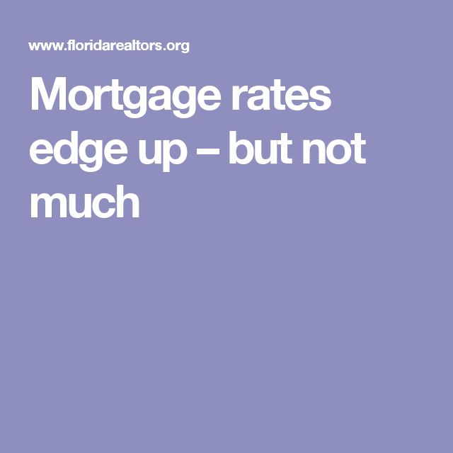 Mortgage rates edge up – but not much