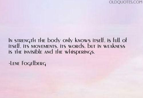 In strength the body only knows itself, is full of itself, its movements, its words, but in weakness is the invisible and the whisperings.