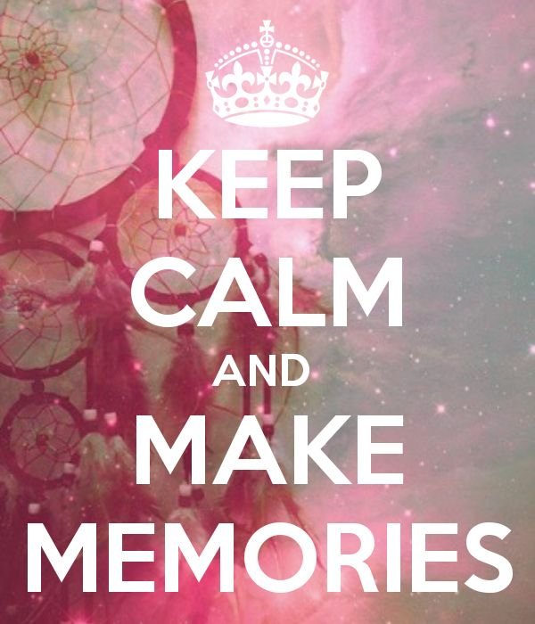 Keep calm and make memories