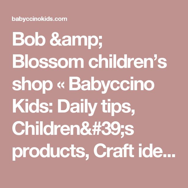 Bob & Blossom children's shop «  Babyccino Kids: Daily tips, Children's products, Craft ideas, Recipes & More