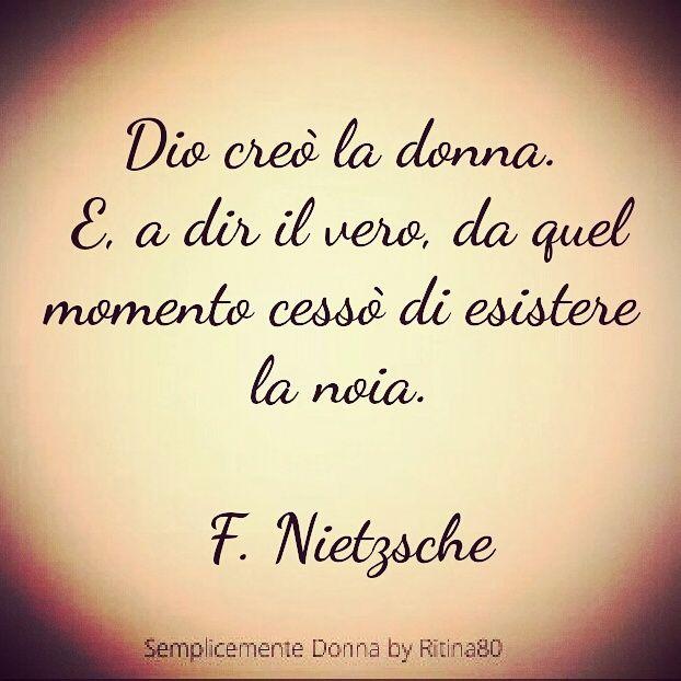 Dio creò la donna. E, a dir il vero, da quel momento cessò di esistere la noia. F. Nietzsche