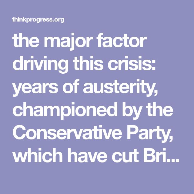 the major factor driving this crisis: years of austerity, championed by the Conservative Party, which have cut Britain's health care, police, and social services to the bone.
