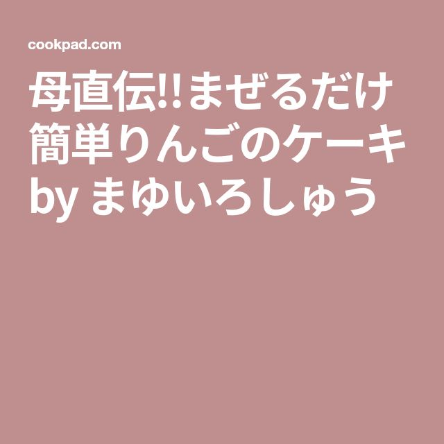 母直伝!!まぜるだけ簡単りんごのケーキ by まゆいろしゅう