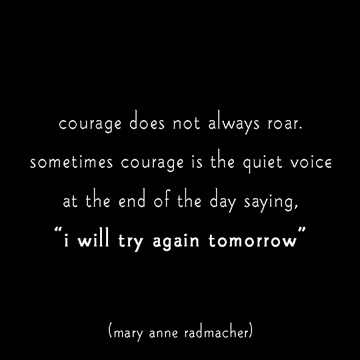 "courage does not always roar.  sometimes courage is the quiet voice at the end of the day saying, ""i will try again tomorrow"" mary anne radmacher"