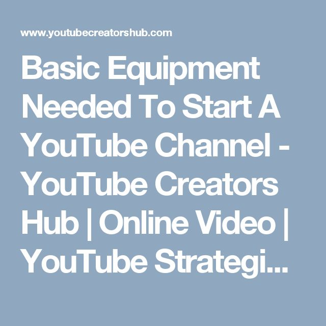 Basic Equipment Needed To Start A YouTube Channel - YouTube Creators Hub | Online Video | YouTube Strategies | Business