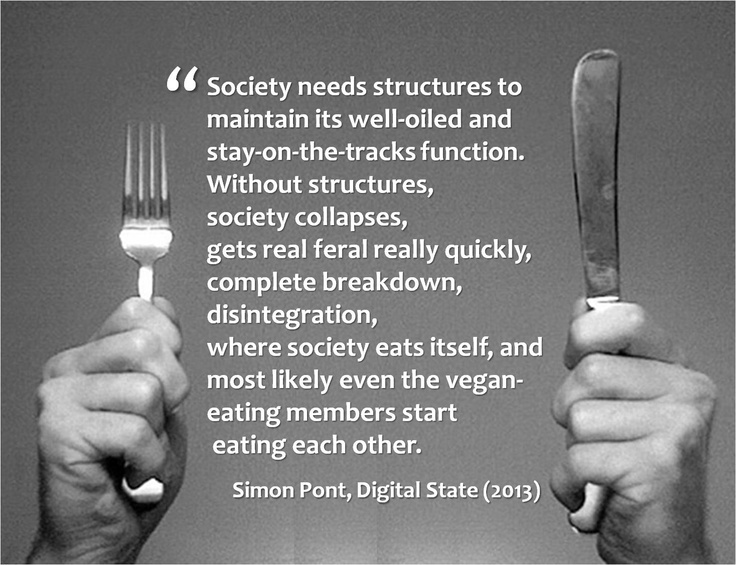 Society needs structures to maintain its well-oiled and stay-on-the-tracks function. Without structures, society collapses, gets real feral really quickly, where society eats itself, and most likely even the vegan-eating members start eating each other.