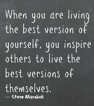 .When you are living the best version of yourself, you inspire others to live the best versions of themselves.