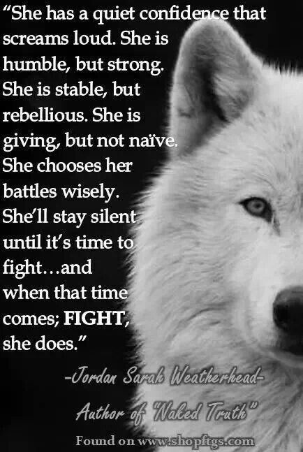 """She has a quiet confidence that screams loud. She is humble, but strong. She is stable, but rebellious. She is giving, but not naïve. She chooses her battles wisely. She'll stay silent until it's time to fight... and when that time comes; FIGHT, she does"" Jordan Sarah Weatherhead #quotes"