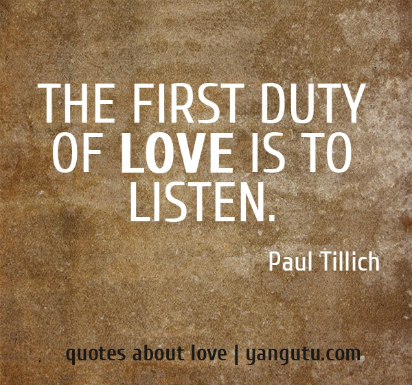 The first duty of love is to listen. ~ Paul Tillich <3