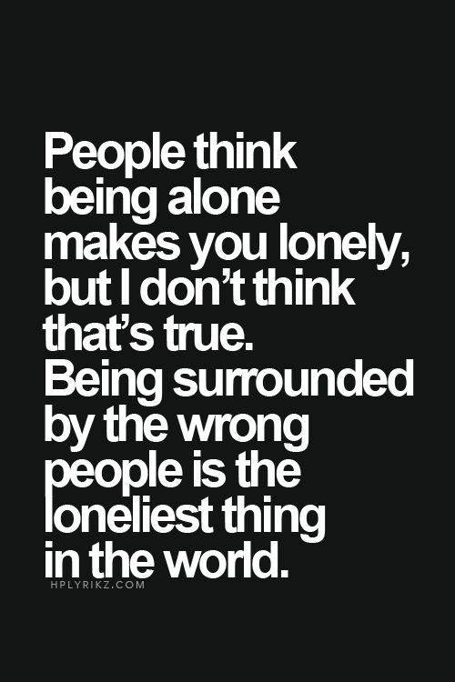 People think being alone makes you lonely, but I don't think that's true. Being surrounded by the wrong people is the loneliest thing in the world.