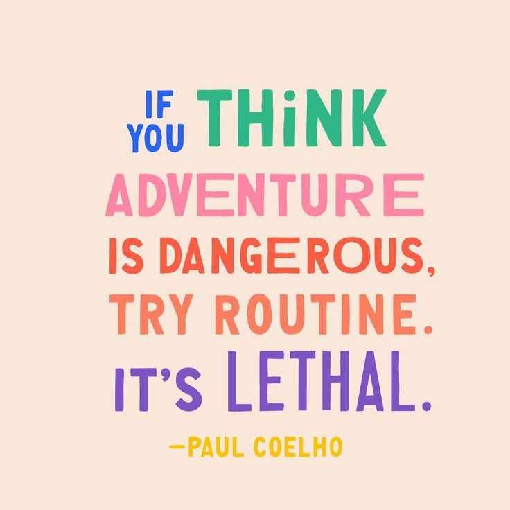 """""""If you think adventure is dangerous, try routine. It's lethal."""" - Paul Coelho"""