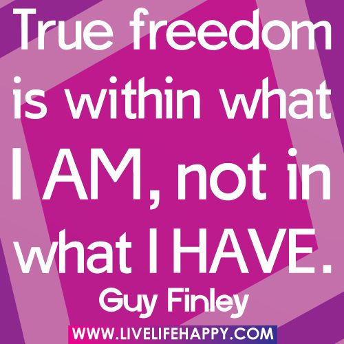 True freedom is within what I am, not in what I have. -Guy Finley by deeplifequotes, via Flickr
