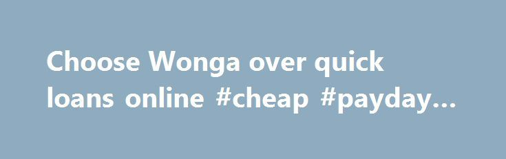 Choose Wonga over quick loans online #cheap #payday #loans http://loan.remmont.com/choose-wonga-over-quick-loans-online-cheap-payday-loans/  #quick loans online # Choose Wonga over typical quick loans online Looking for loans online? Wonga is an innovative digital finance company. We're here to ease your short term, urgent cash flow needs. So if you're short of cash due to an expected bill or emergency, we could help. Why use Wonga? Transparent We always…The post Choose Wonga over quick…