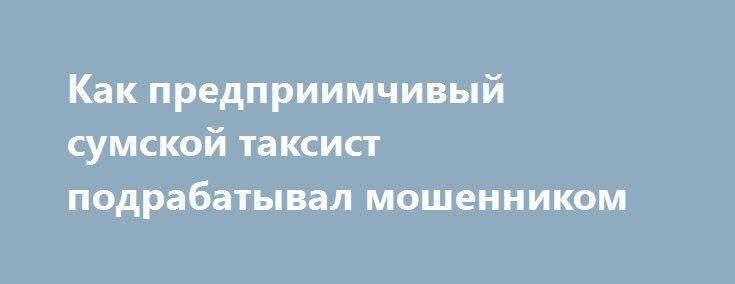 Как предприимчивый сумской таксист подрабатывал мошенником http://sumypost.com/sumynews/obwestvo/kak_predpriimchivyj_sumskoj_taksist_podrabatyval_moshennikom  Злоупотребляя доверием граждан, мошенник «заработал» в целом 3200 гривен.