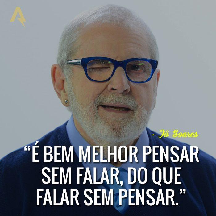 É bem melhor pensar sem falar, do que falar sem pensar. – Jô Soares