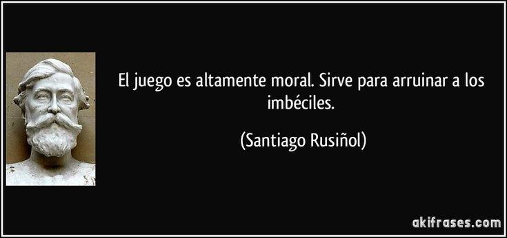 El juego es altamente moral. Sirve para arruinar a los imbéciles. (Santiago Rusiñol)