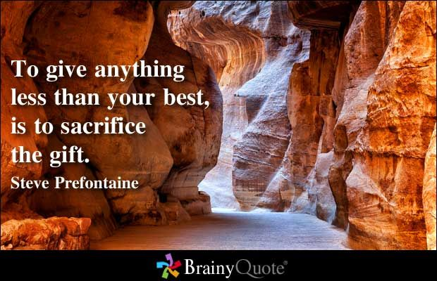 To give anything less than your best, is to sacrifice the gift. - Steve Prefontaine