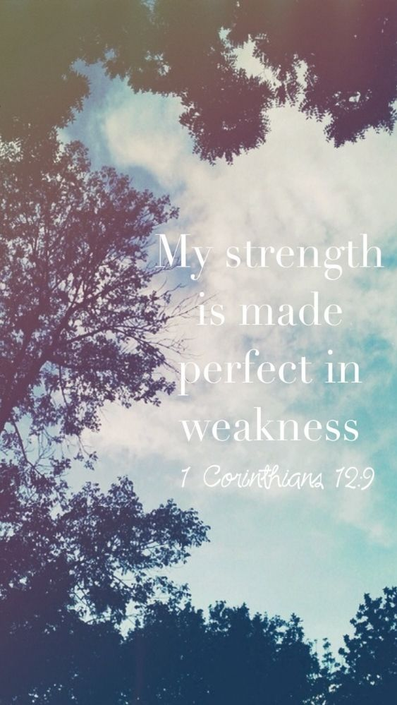 """""""My strength is made perfect in weakness."""" - 1 Corinthians 12:9 