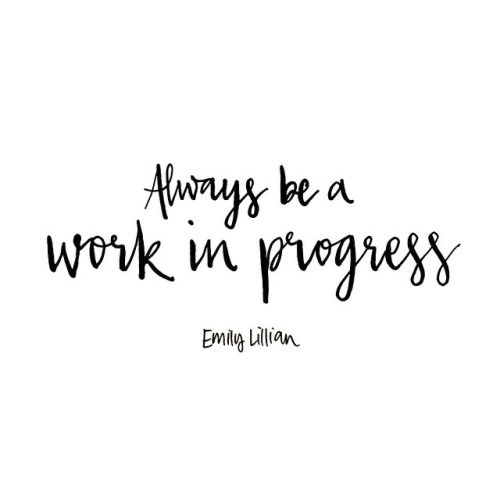 Always be a work in progress. – Emily Lillian thedailyquotes.com