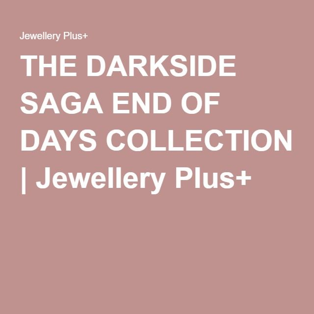 THE DARKSIDE SAGA END OF DAYS COLLECTION | Jewellery Plus+