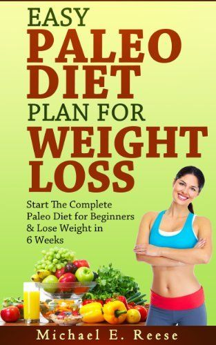 Easy Paleo Diet Plan for Weight Loss: Start the Complete Paleo Diet for Beginners & Lose Weight in 6 Weeks by Michael E. Reese, @Amy Blandford