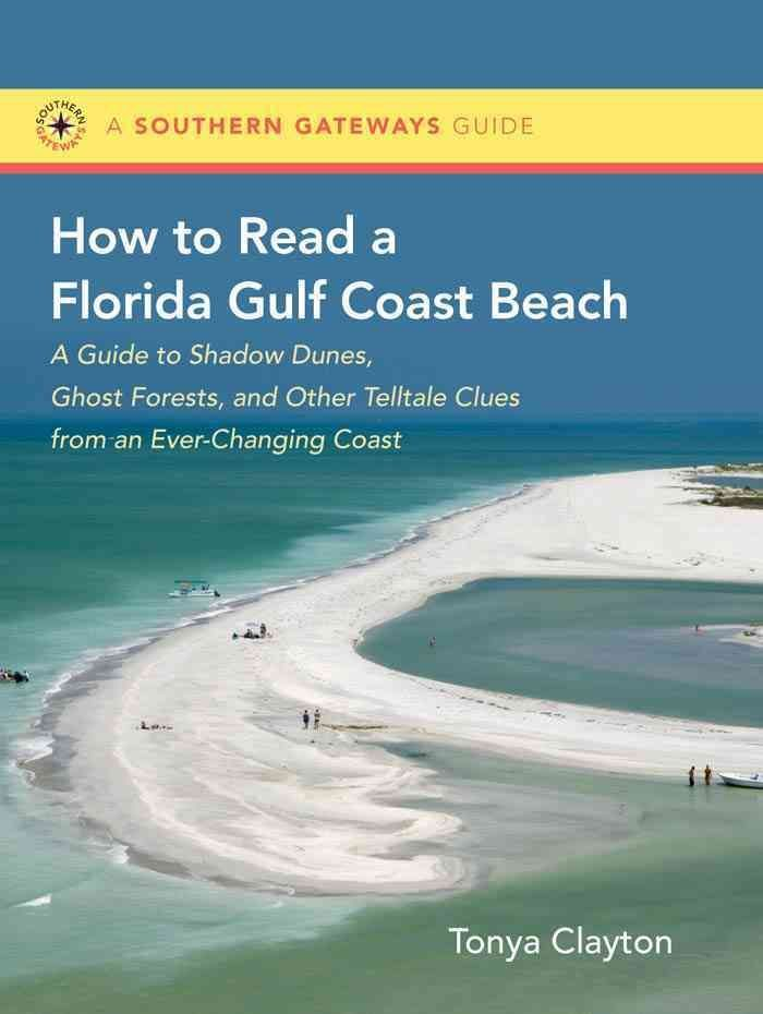 How to Read a Florida Gulf Coast Beach: A Guide to Shadow Dunes, Ghost Forests, and Other Telltale Clues from an ...