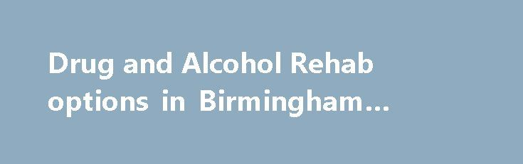 Drug and Alcohol Rehab options in Birmingham #alchol #rehab http://charlotte.remmont.com/drug-and-alcohol-rehab-options-in-birmingham-alchol-rehab/  # Drug and Alcohol Rehab options in Birmingham For many residents of Birmingham, it is never easy to admit that drugs or alcohol have become a problem in their life. Reaching out for help can be even harder. For many with addiction, it is easier to blame others or to completely deny the problem exists. However, for those who can come to terms…