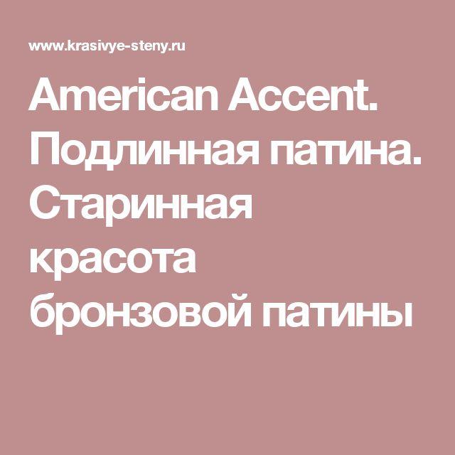 American Accent. Подлинная патина.  Старинная красота бронзовой патины