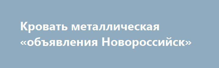 Кровать металлическая «объявления Новороссийск» http://www.pogruzimvse.ru/doska12/?adv_id=798 Продаём металлические кровати эконом-класса армейского образца! Отлично подойдут для строительных организаций (для рабочих), общежитий, больниц. В основе кровати жесткая сварная непрогибаемая сетка, размер сетки 100*100 мм.Каркас кровати сварен из трубы диаметром 32 мм. Размер лежачего места 190*70, 190*80 или 190*90.  Кровати есть одноярусные либо двухъярусные. С прямой спинкой (выступ на 10 см от…