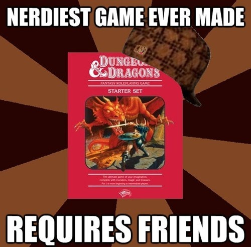 Scumbag Dungeons and Dragons-oh and they are the best of friends too!