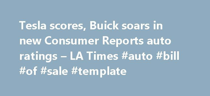 Tesla scores, Buick soars in new Consumer Reports auto ratings – LA Times #auto #bill #of #sale #template http://auto.remmont.com/tesla-scores-buick-soars-in-new-consumer-reports-auto-ratings-la-times-auto-bill-of-sale-template/  #consumer reports auto # Tesla scores, Buick soars in new Consumer Reports auto ratings Tesla Model S repeats as Consumer Reports top car, Buick brand soars in ratings Three U.S. models cracked Consumer Reports list of its top picks in 10 automobile categories this…
