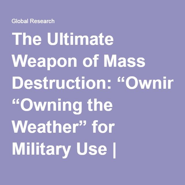 "The Ultimate Weapon of Mass Destruction: ""Owning the Weather"" for Military Use 