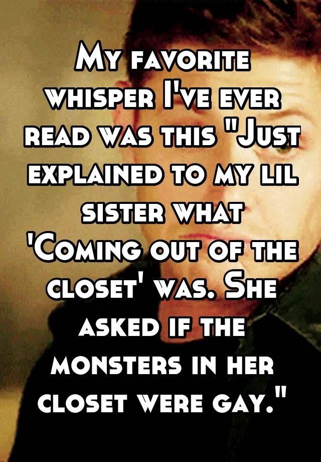 "My favorite whisper I've ever read was this ""Just explained to my lil sister what 'Coming out of the closet' was. She asked if the monsters in her closet were gay."""