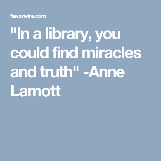 """In a library, you could find miracles and truth"" -Anne Lamott"