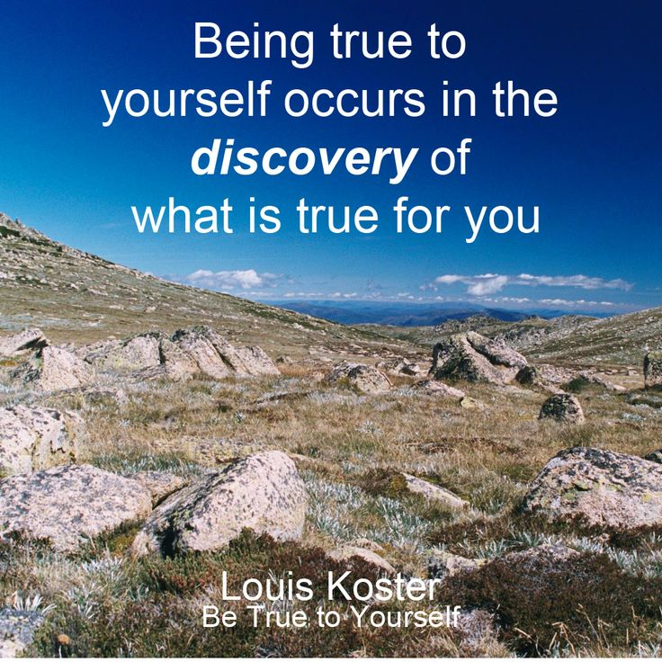 Being true to yourself occurs in the discovery of what is true for you. Dr. Louis Koster. http://www.louiskoster.com/free-ebook