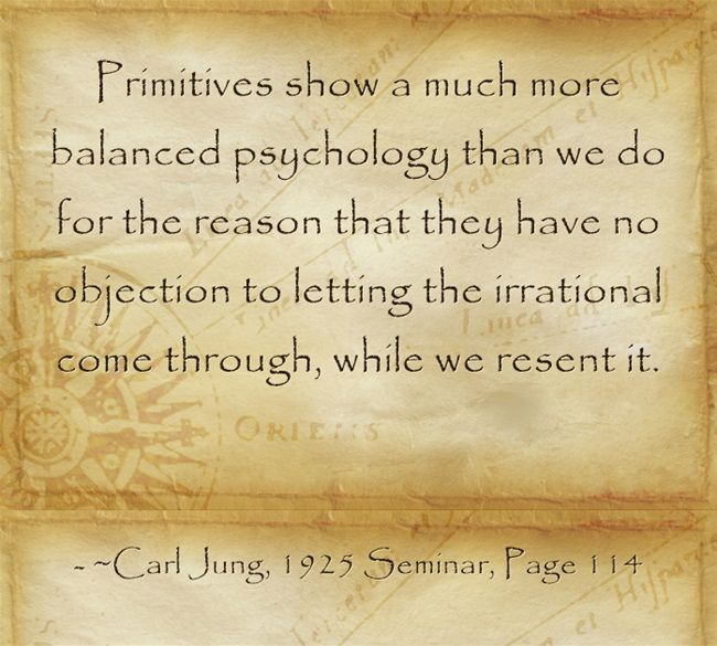 Primitives show a much more balanced psychology than we do for the reason that they have no objection to letting the irrational come through, while we resent it.