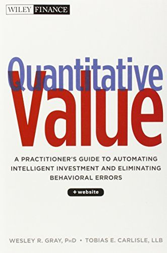 Quantitative Value, + Web Site: A Practitioner's Guide to Automating Intelligent Investment and Eliminating Behavioral Errors: Wesley Gray, Tobias Carlisle: 9781118328071: Amazon.com: Books