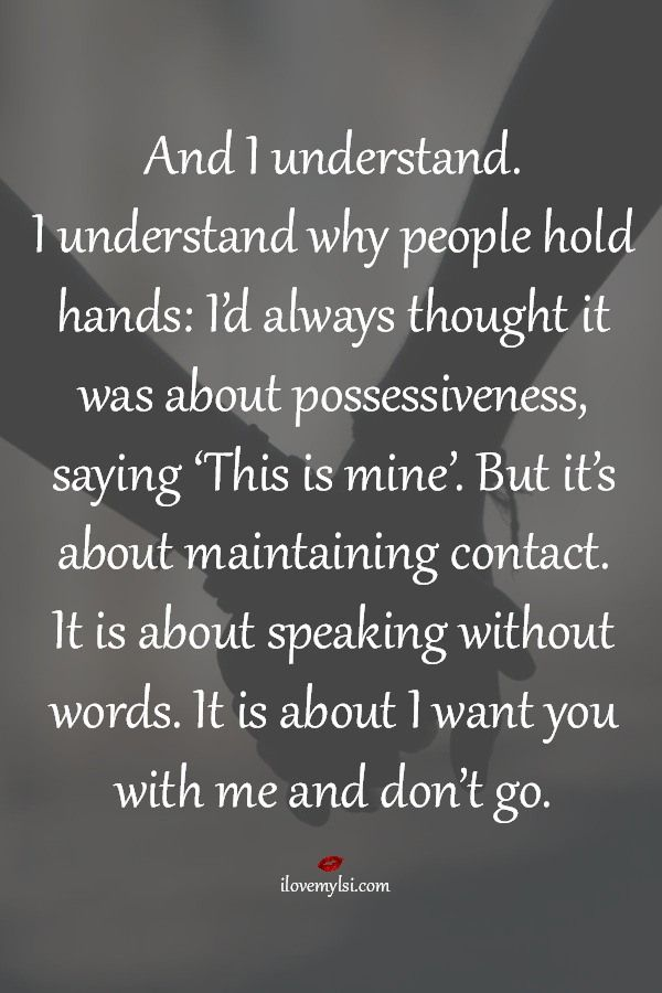 And I understand. I understand why people hold hands: I'd always thought it was about possessiveness, saying 'This is mine'. But it's about maintaining contact. It is about speaking without words. It is about I want you with me and don't go. #handholding #lovequotes #relationshipquotes