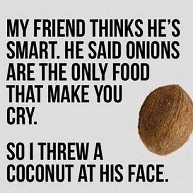 """My friend thinks he's smart. He said onions are the only food that make you cry. So I threw a coconut at his face."""