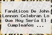 http://tecnoautos.com/wp-content/uploads/imagenes/tendencias/thumbs/fanaticos-de-john-lennon-celebran-lo-que-hoy-seria-el-cumpleanos.jpg John Lennon. Fanáticos de John Lennon celebran lo que hoy sería el cumpleaños ..., Enlaces, Imágenes, Videos y Tweets - http://tecnoautos.com/actualidad/john-lennon-fanaticos-de-john-lennon-celebran-lo-que-hoy-seria-el-cumpleanos/