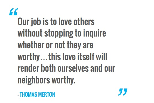 Our job is to love others without stopping to inquire whether or not they are worthy…this love itself will render both ourselves and our neighbors worthy. — THOMAS MERTON